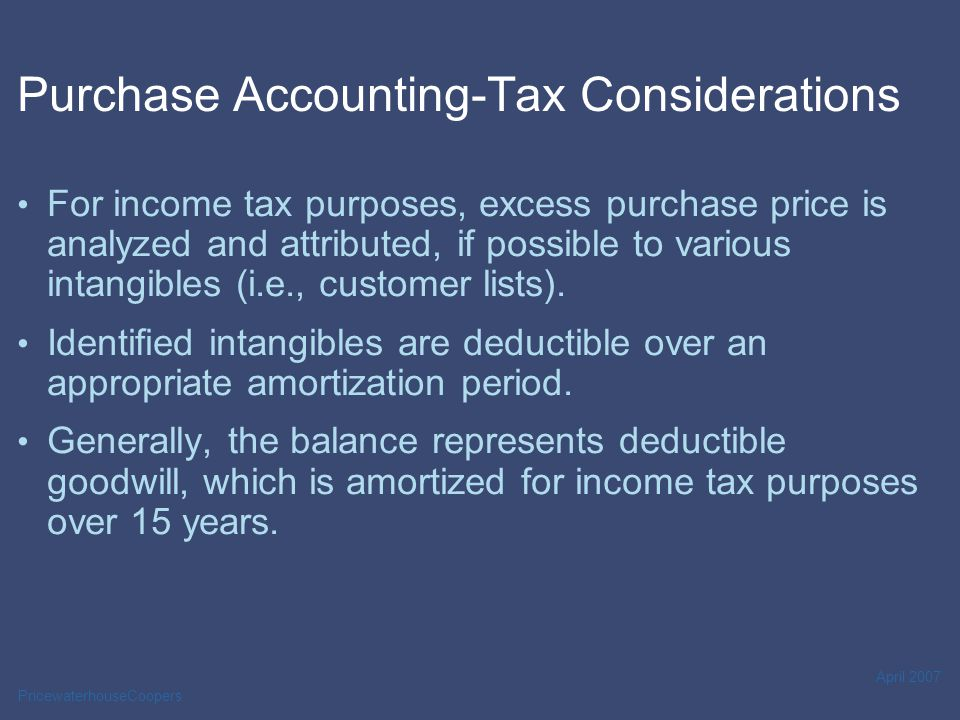 PricewaterhouseCoopers April 2007 Purchase Accounting-Tax Considerations For income tax purposes, excess purchase price is analyzed and attributed, if possible to various intangibles (i.e., customer lists).
