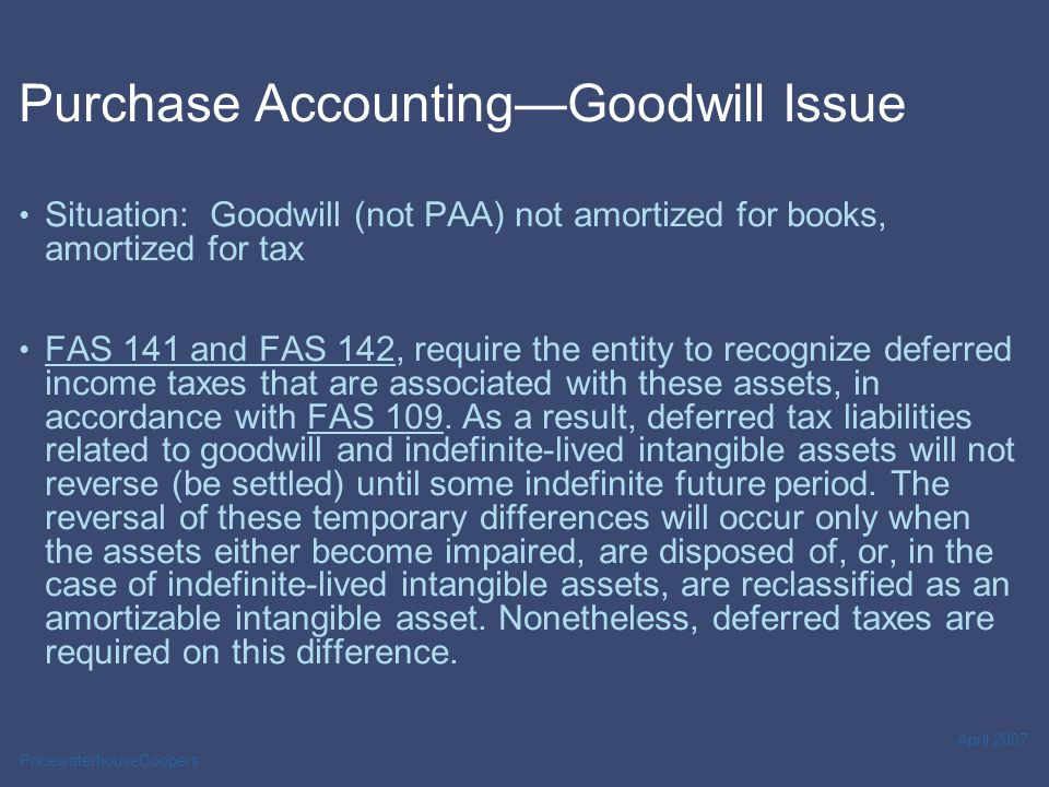 PricewaterhouseCoopers April 2007 Purchase Accounting—Goodwill Issue Situation: Goodwill (not PAA) not amortized for books, amortized for tax FAS 141 and FAS 142, require the entity to recognize deferred income taxes that are associated with these assets, in accordance with FAS 109.