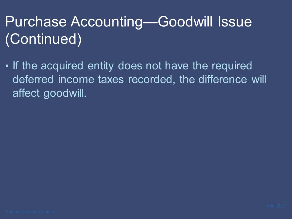 PricewaterhouseCoopers April 2007 Purchase Accounting—Goodwill Issue (Continued) If the acquired entity does not have the required deferred income taxes recorded, the difference will affect goodwill.