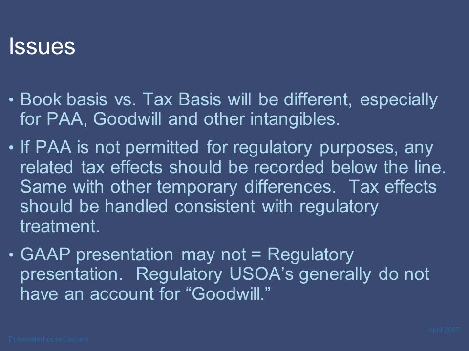 PricewaterhouseCoopers April 2007 Issues Book basis vs. Tax Basis will be different, especially for PAA, Goodwill and other intangibles. If PAA is not