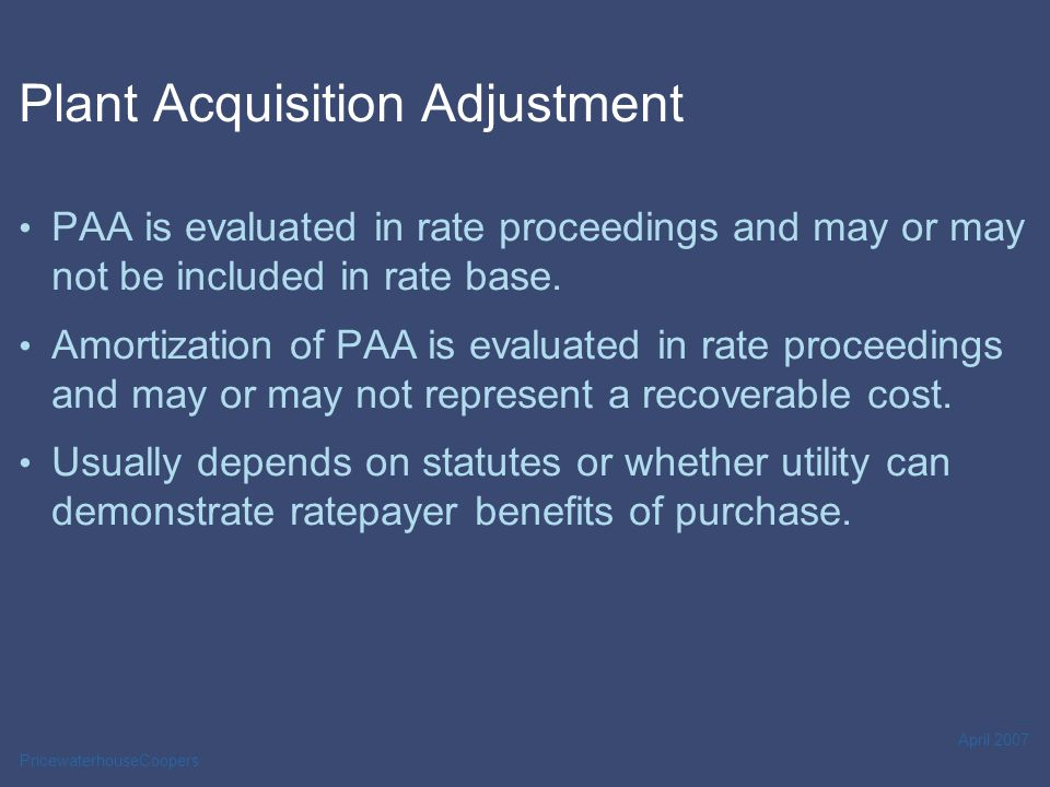PricewaterhouseCoopers April 2007 Plant Acquisition Adjustment PAA is evaluated in rate proceedings and may or may not be included in rate base. Amort