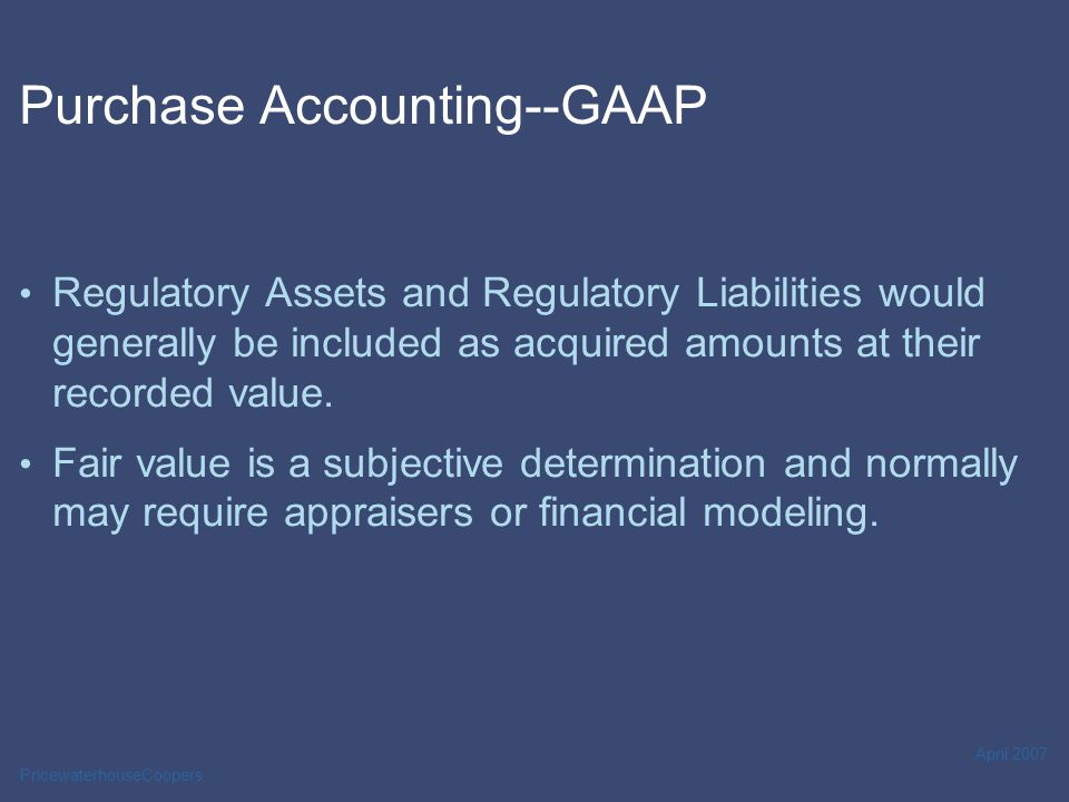 PricewaterhouseCoopers April 2007 Purchase Accounting--GAAP For GAAP, difference between purchase price and fair value of assets net of liabilities acquired represents intangible assets (or liability).