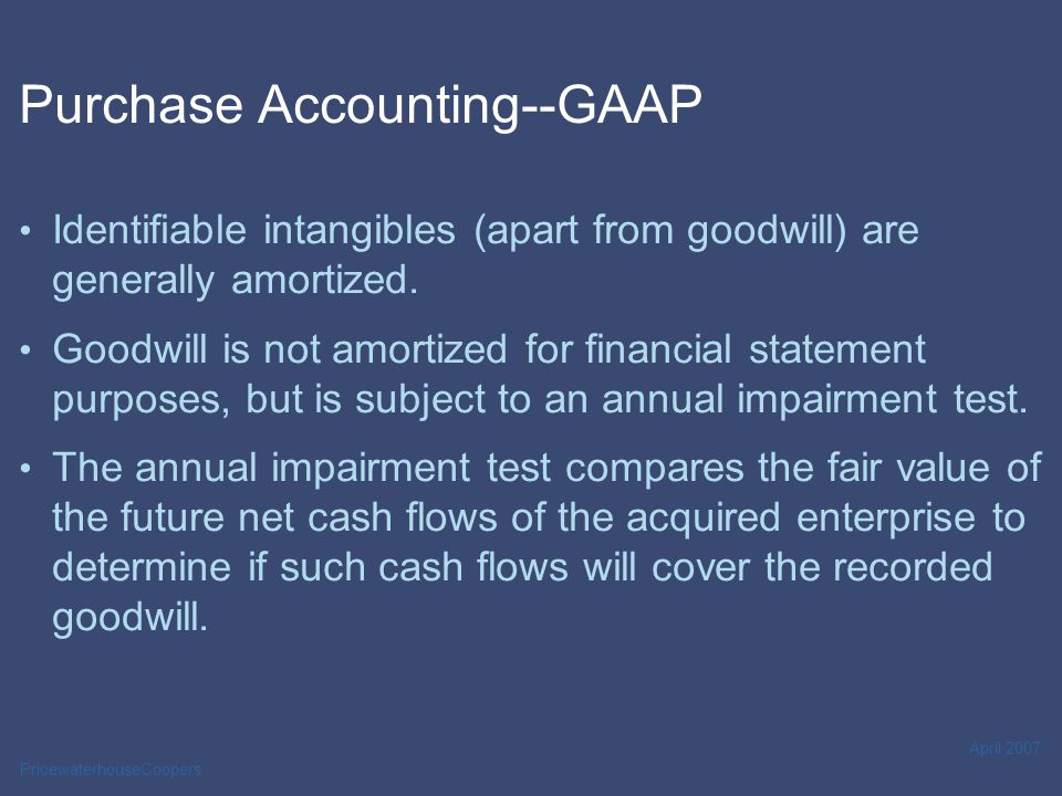 PricewaterhouseCoopers April 2007 Purchase Accounting--GAAP Identifiable intangibles (apart from goodwill) are generally amortized.