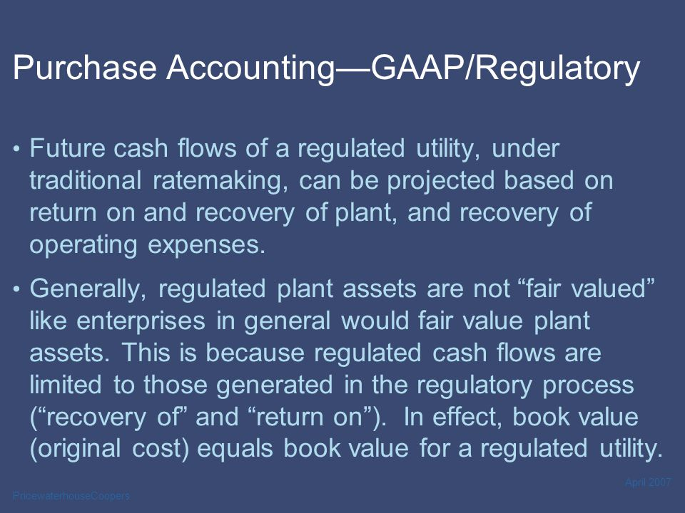 PricewaterhouseCoopers April 2007 Purchase Accounting—GAAP/Regulatory Future cash flows of a regulated utility, under traditional ratemaking, can be projected based on return on and recovery of plant, and recovery of operating expenses.