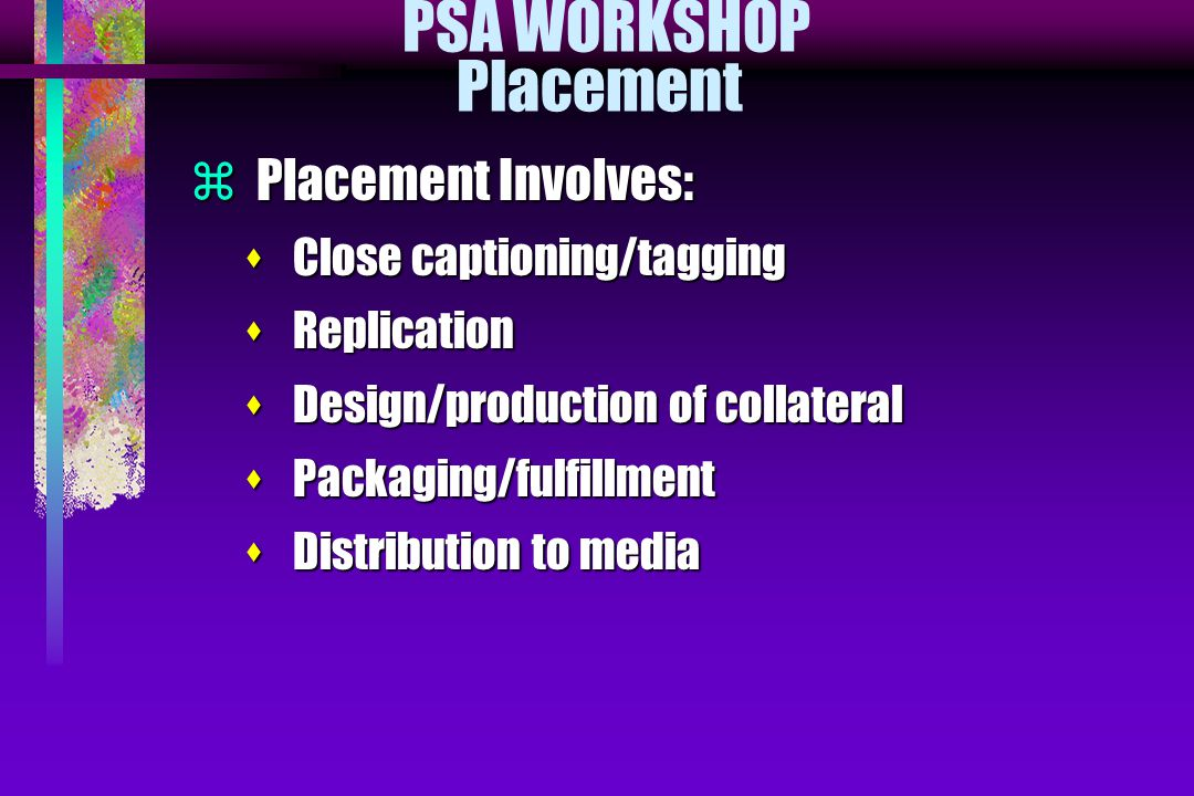 PSA WORKSHOP Placement  Placement Involves: s Close captioning/tagging s Replication s Design/production of collateral s Packaging/fulfillment s Dist