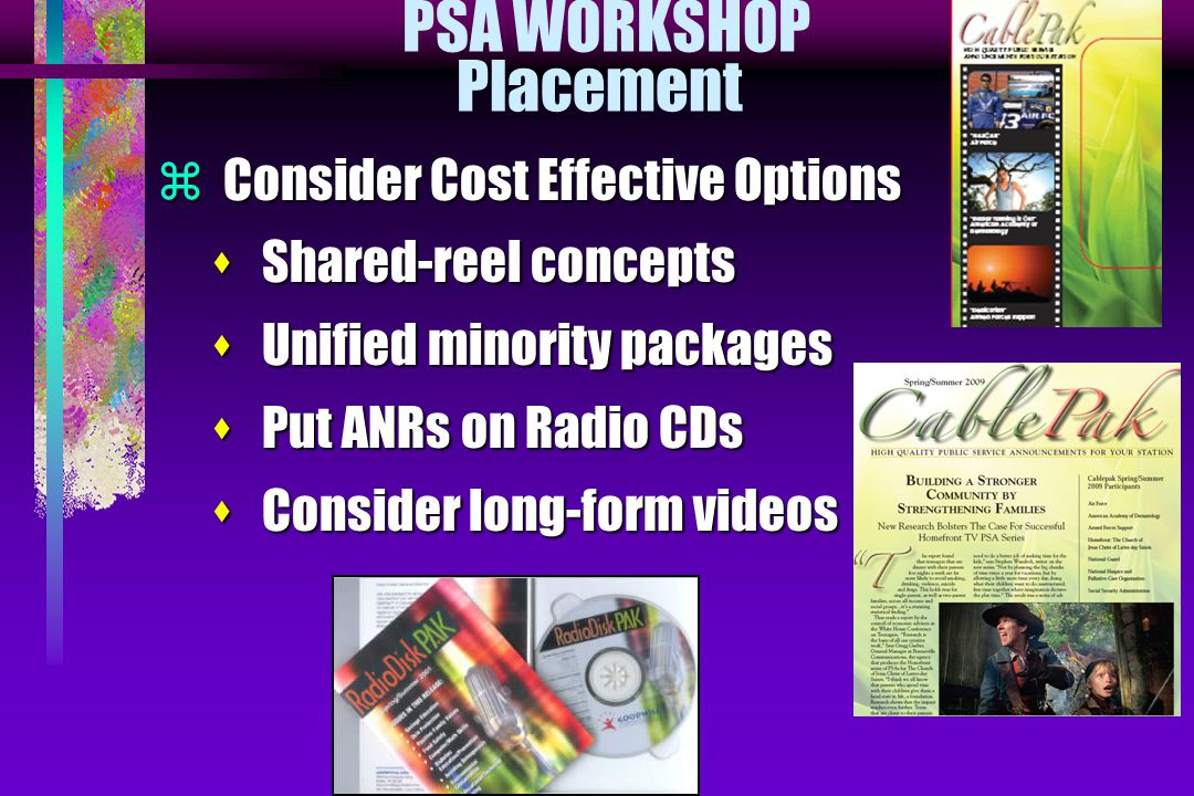 PSA WORKSHOP Placement  Consider Cost Effective Options s Shared-reel concepts s Unified minority packages s Put ANRs on Radio CDs s Consider long-fo