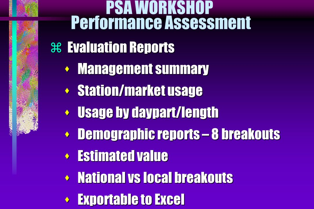PSA WORKSHOP Performance Assessment  Evaluation Reports s Management summary s Station/market usage s Usage by daypart/length s Demographic reports – 8 breakouts s Estimated value s National vs local breakouts s Exportable to Excel