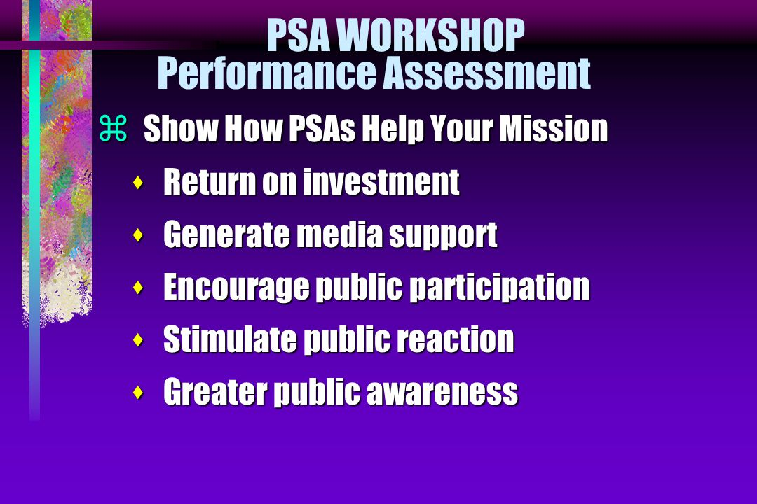 PSA WORKSHOP Performance Assessment  Show How PSAs Help Your Mission s Return on investment s Generate media support s Encourage public participation s Stimulate public reaction s Greater public awareness