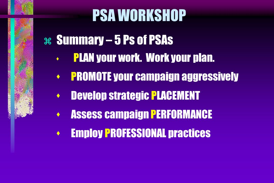 PSA WORKSHOP  Summary – 5 Ps of PSAs s PLAN your work. Work your plan. s PROMOTE your campaign aggressively s Develop strategic PLACEMENT s Assess ca