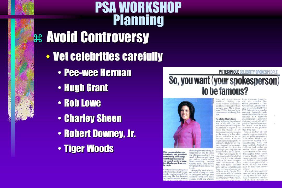 PSA WORKSHOP Planning  Avoid Controversy sVet celebrities carefully Pee-wee HermanPee-wee Herman Hugh GrantHugh Grant Rob LoweRob Lowe Charley SheenCharley Sheen Robert Downey, Jr.Robert Downey, Jr.
