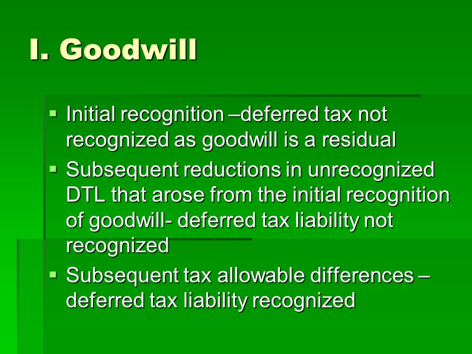 I. Goodwill  Initial recognition –deferred tax not recognized as goodwill is a residual  Subsequent reductions in unrecognized DTL that arose from t