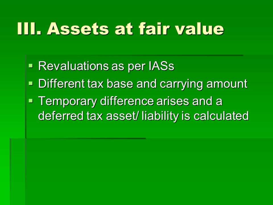III. Assets at fair value  Revaluations as per IASs  Different tax base and carrying amount  Temporary difference arises and a deferred tax asset/