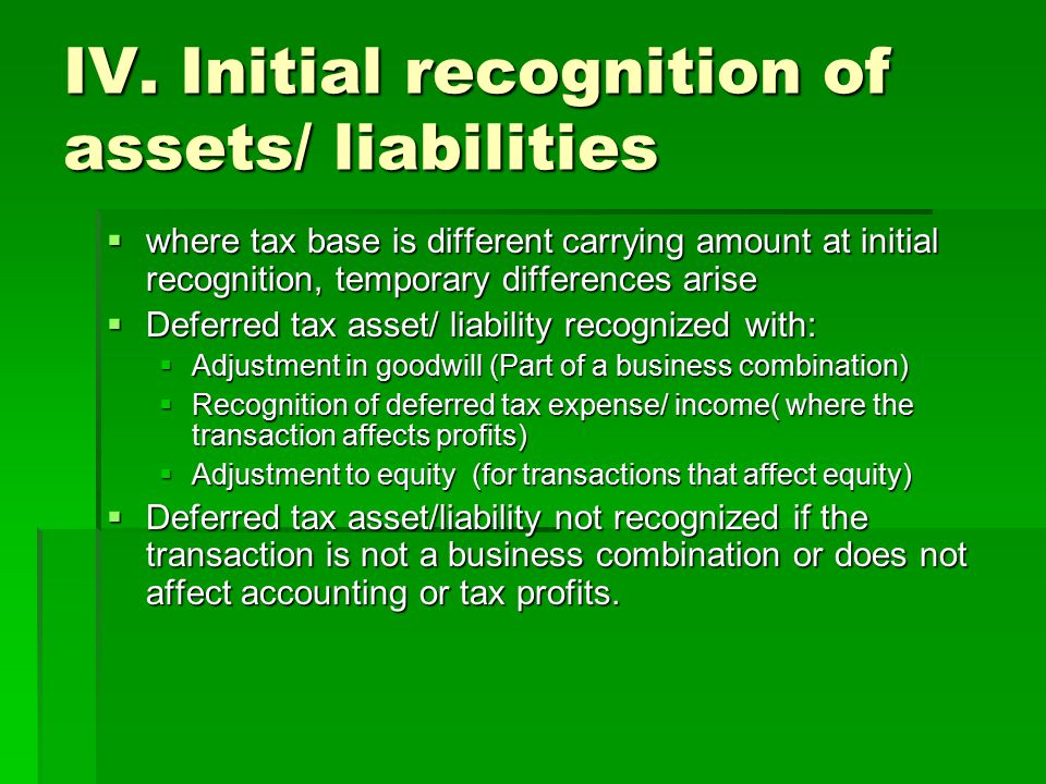 IV. Initial recognition of assets/ liabilities  where tax base is different carrying amount at initial recognition, temporary differences arise  Def