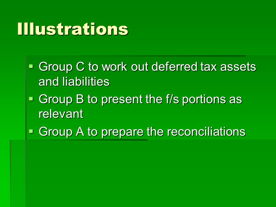 Illustrations  Group C to work out deferred tax assets and liabilities  Group B to present the f/s portions as relevant  Group A to prepare the rec
