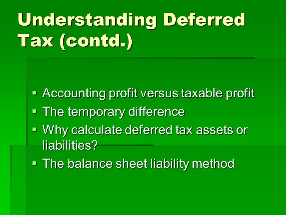 Understanding Deferred Tax (contd.)  Accounting profit versus taxable profit  The temporary difference  Why calculate deferred tax assets or liabil