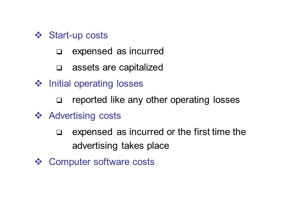  Start-up costs  expensed as incurred  assets are capitalized  Initial operating losses  reported like any other operating losses  Advertising c
