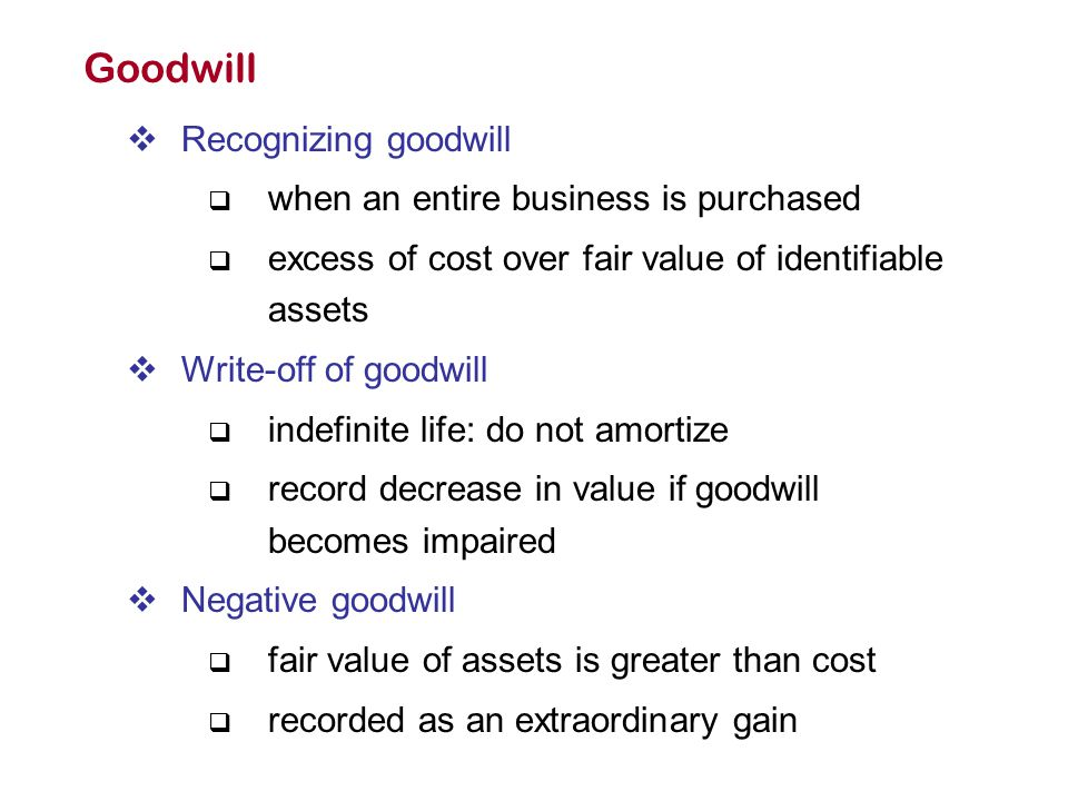 Goodwill  Recognizing goodwill  when an entire business is purchased  excess of cost over fair value of identifiable assets  Write-off of goodwill
