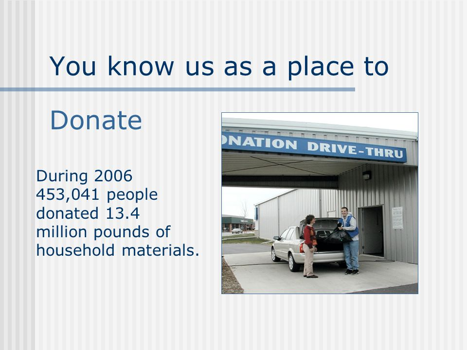 You know us as a place to Donate During 2006 453,041 people donated 13.4 million pounds of household materials.