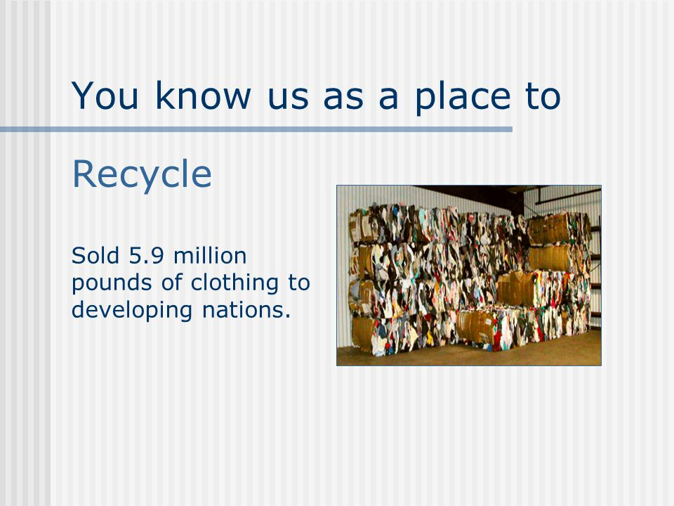 You know us as a place to Recycle Sold 5.9 million pounds of clothing to developing nations.