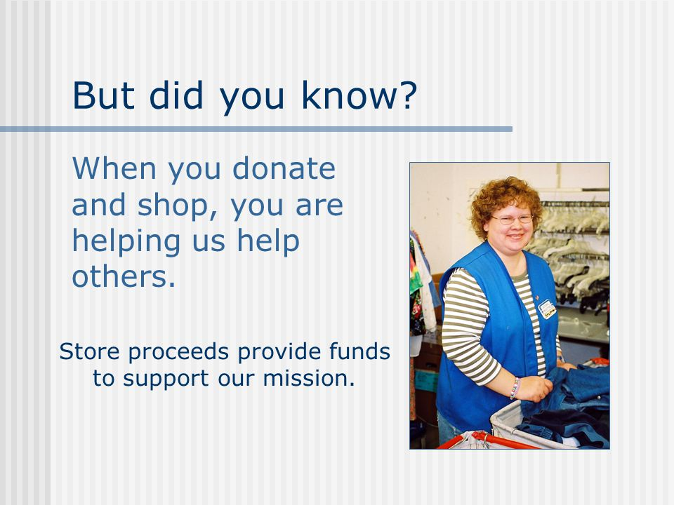 But did you know.When you donate and shop, you are helping us help others.