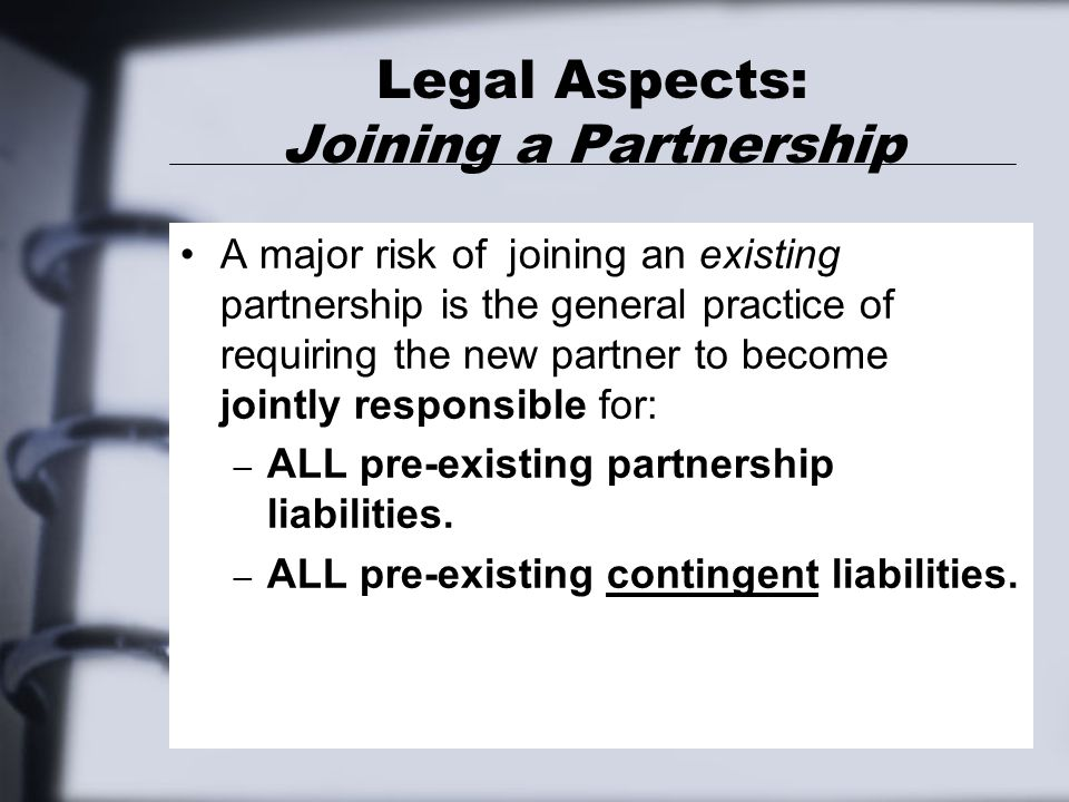 Legal Aspects: Joining a Partnership A major risk of joining an existing partnership is the general practice of requiring the new partner to become jointly responsible for: – ALL pre-existing partnership liabilities.