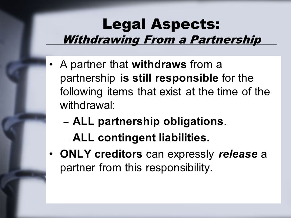 Legal Aspects: Withdrawing From a Partnership A partner that withdraws from a partnership is still responsible for the following items that exist at the time of the withdrawal: – ALL partnership obligations.