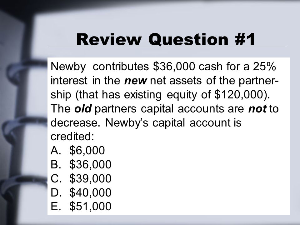 Review Question #1 Newby contributes $36,000 cash for a 25% interest in the new net assets of the partner- ship (that has existing equity of $120,000).