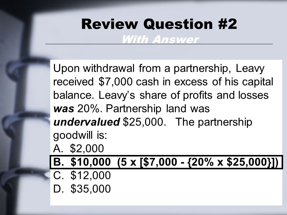 Review Question #2 With Answer Upon withdrawal from a partnership, Leavy received $7,000 cash in excess of his capital balance.