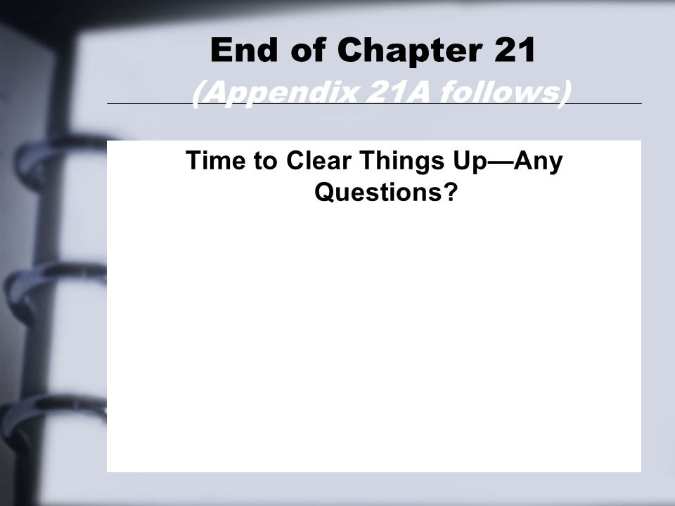 End of Chapter 21 (Appendix 21A follows) Time to Clear Things Up—Any Questions