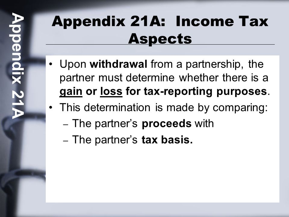 Appendix 21A: Income Tax Aspects Upon withdrawal from a partnership, the partner must determine whether there is a gain or loss for tax-reporting purposes.
