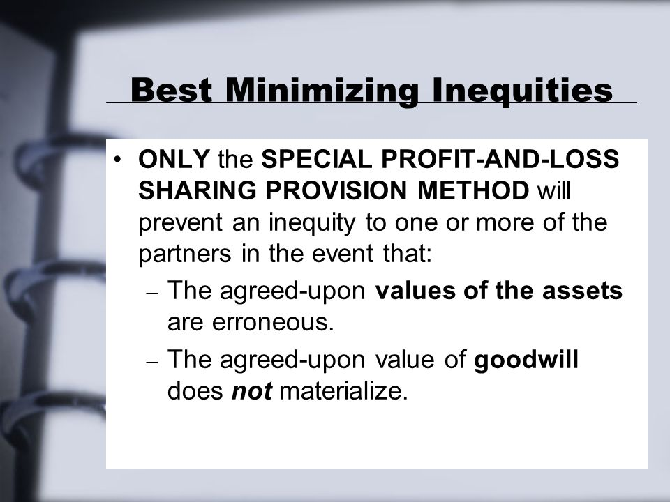 Best Minimizing Inequities ONLY the SPECIAL PROFIT-AND-LOSS SHARING PROVISION METHOD will prevent an inequity to one or more of the partners in the event that: – The agreed-upon values of the assets are erroneous.