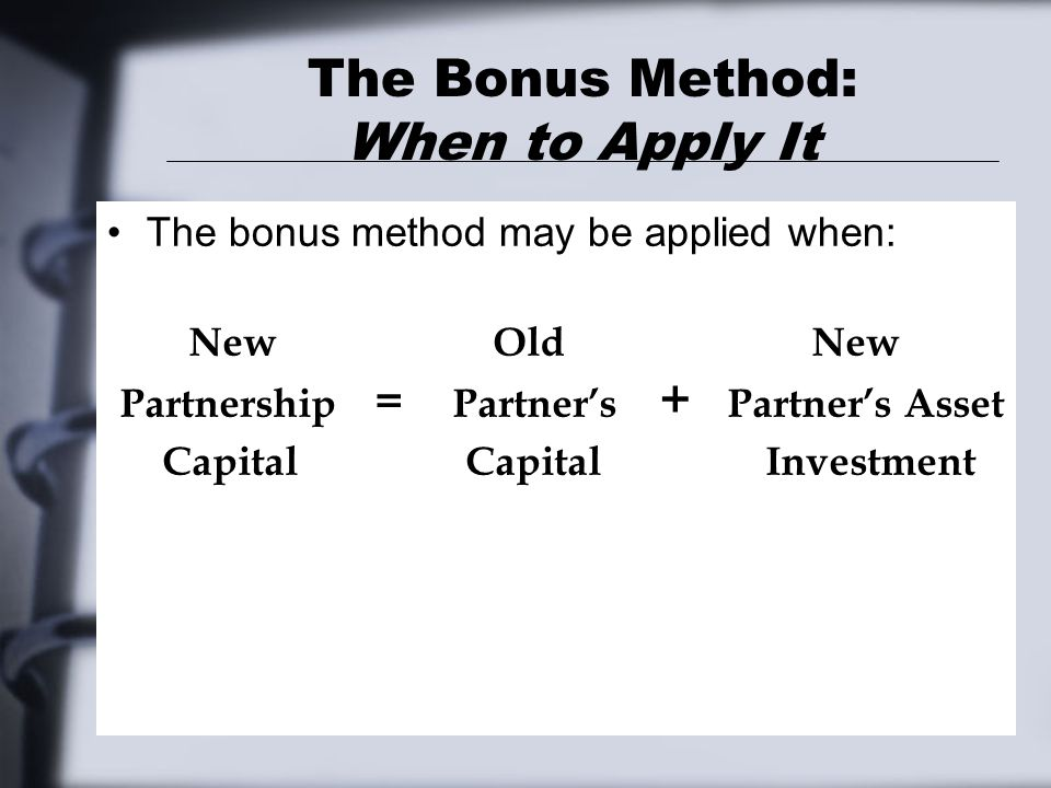 The Bonus Method: When to Apply It The bonus method may be applied when: New Old New Partnership = Partner's + Partner's Asset Capital Capital Investment