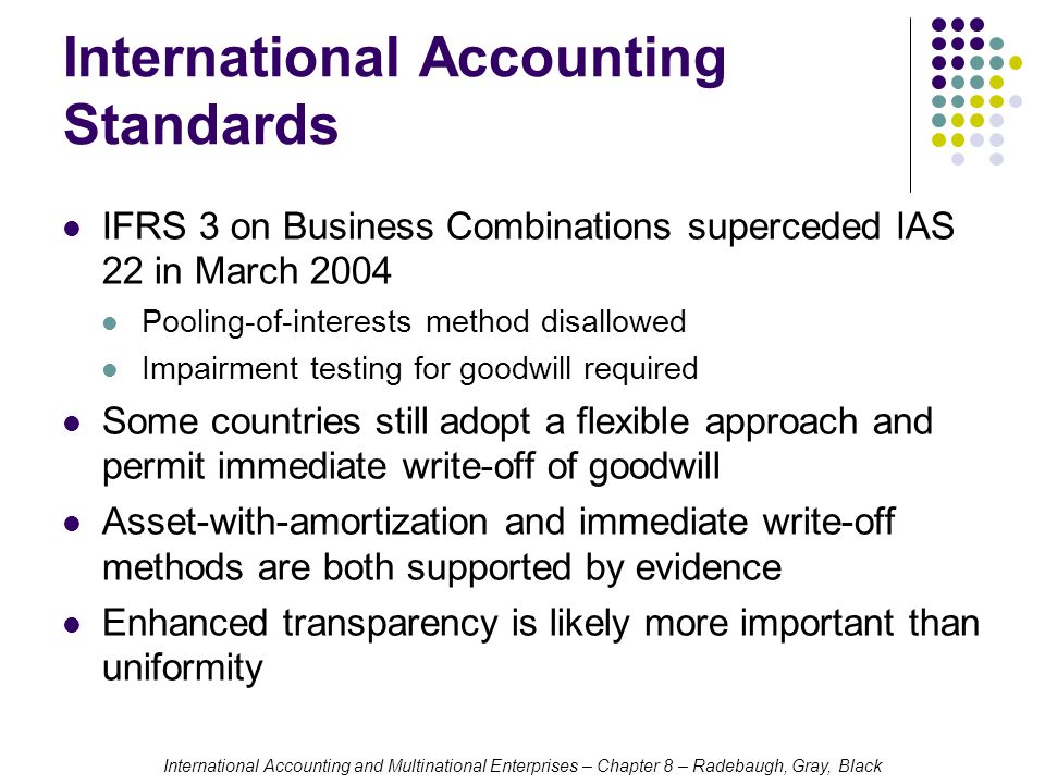 International Accounting and Multinational Enterprises – Chapter 8 – Radebaugh, Gray, Black International Accounting Standards IFRS 3 on Business Combinations superceded IAS 22 in March 2004 Pooling-of-interests method disallowed Impairment testing for goodwill required Some countries still adopt a flexible approach and permit immediate write-off of goodwill Asset-with-amortization and immediate write-off methods are both supported by evidence Enhanced transparency is likely more important than uniformity
