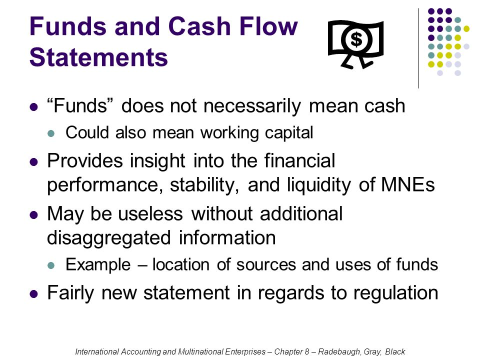 International Accounting and Multinational Enterprises – Chapter 8 – Radebaugh, Gray, Black Funds and Cash Flow Statements Funds does not necessarily mean cash Could also mean working capital Provides insight into the financial performance, stability, and liquidity of MNEs May be useless without additional disaggregated information Example – location of sources and uses of funds Fairly new statement in regards to regulation