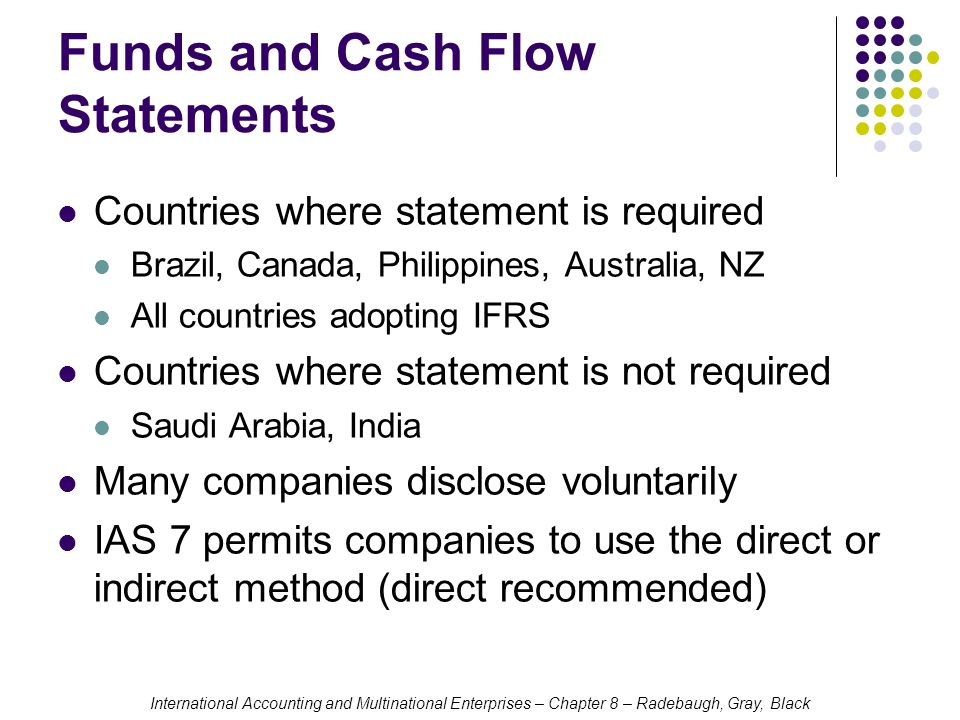 International Accounting and Multinational Enterprises – Chapter 8 – Radebaugh, Gray, Black Funds and Cash Flow Statements Countries where statement is required Brazil, Canada, Philippines, Australia, NZ All countries adopting IFRS Countries where statement is not required Saudi Arabia, India Many companies disclose voluntarily IAS 7 permits companies to use the direct or indirect method (direct recommended)