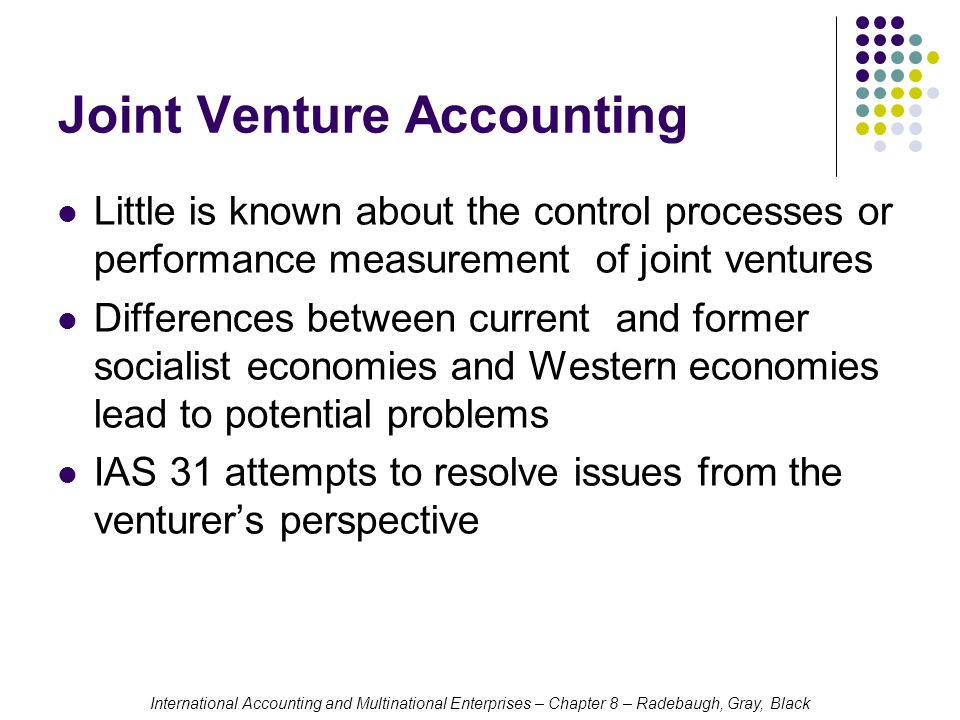 International Accounting and Multinational Enterprises – Chapter 8 – Radebaugh, Gray, Black Joint Venture Accounting Little is known about the control processes or performance measurement of joint ventures Differences between current and former socialist economies and Western economies lead to potential problems IAS 31 attempts to resolve issues from the venturer's perspective