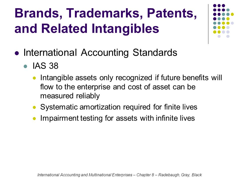International Accounting and Multinational Enterprises – Chapter 8 – Radebaugh, Gray, Black Brands, Trademarks, Patents, and Related Intangibles International Accounting Standards IAS 38 Intangible assets only recognized if future benefits will flow to the enterprise and cost of asset can be measured reliably Systematic amortization required for finite lives Impairment testing for assets with infinite lives