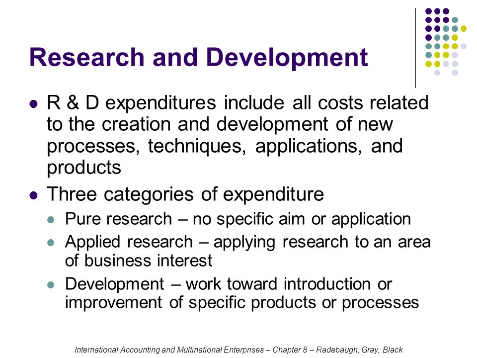 International Accounting and Multinational Enterprises – Chapter 8 – Radebaugh, Gray, Black Research and Development R & D expenditures include all costs related to the creation and development of new processes, techniques, applications, and products Three categories of expenditure Pure research – no specific aim or application Applied research – applying research to an area of business interest Development – work toward introduction or improvement of specific products or processes