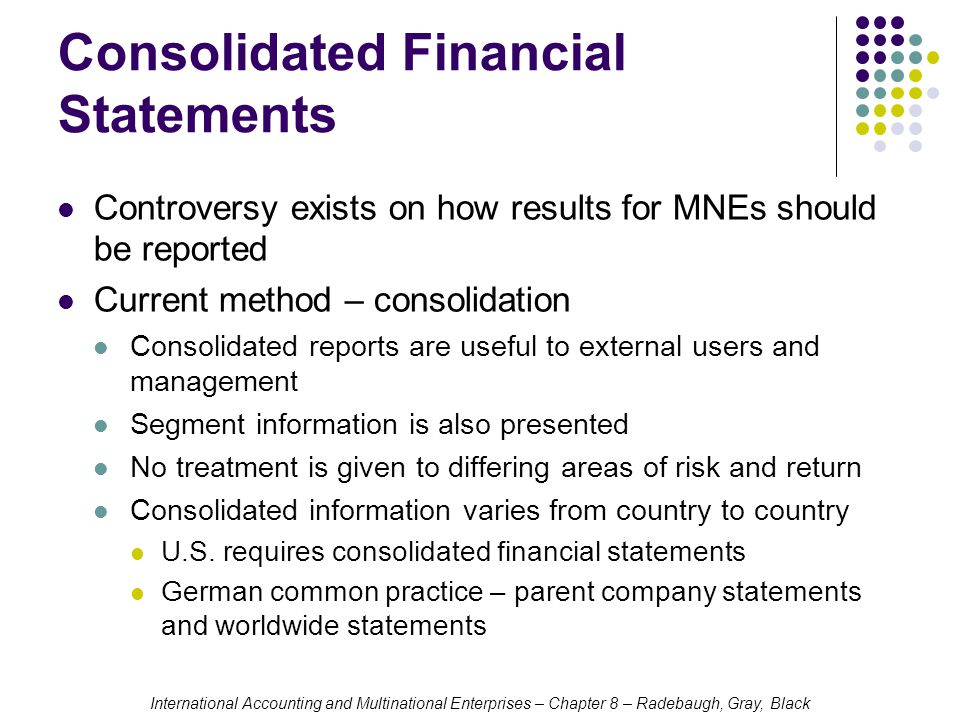 International Accounting and Multinational Enterprises – Chapter 8 – Radebaugh, Gray, Black Consolidated Financial Statements Controversy exists on how results for MNEs should be reported Current method – consolidation Consolidated reports are useful to external users and management Segment information is also presented No treatment is given to differing areas of risk and return Consolidated information varies from country to country U.S.