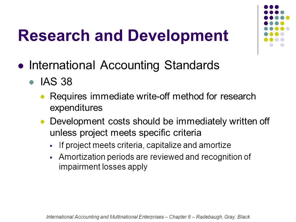 International Accounting and Multinational Enterprises – Chapter 8 – Radebaugh, Gray, Black Research and Development International Accounting Standards IAS 38 Requires immediate write-off method for research expenditures Development costs should be immediately written off unless project meets specific criteria  If project meets criteria, capitalize and amortize  Amortization periods are reviewed and recognition of impairment losses apply