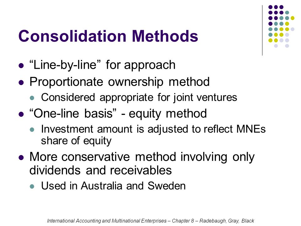 International Accounting and Multinational Enterprises – Chapter 8 – Radebaugh, Gray, Black Consolidation Methods Line-by-line for approach Proportionate ownership method Considered appropriate for joint ventures One-line basis - equity method Investment amount is adjusted to reflect MNEs share of equity More conservative method involving only dividends and receivables Used in Australia and Sweden