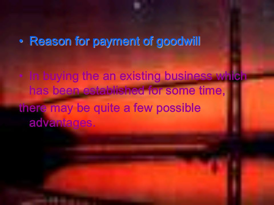 Reason for payment of goodwillReason for payment of goodwill In buying the an existing business which has been established for some time, there may be quite a few possible advantages.