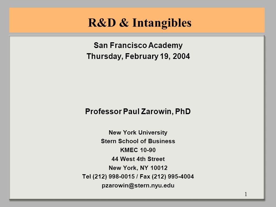 1 R&D & Intangibles San Francisco Academy Thursday, February 19, 2004 Professor Paul Zarowin, PhD New York University Stern School of Business KMEC 10-90 44 West 4th Street New York, NY 10012 Tel (212) 998-0015 / Fax (212) 995-4004 pzarowin@stern.nyu.edu