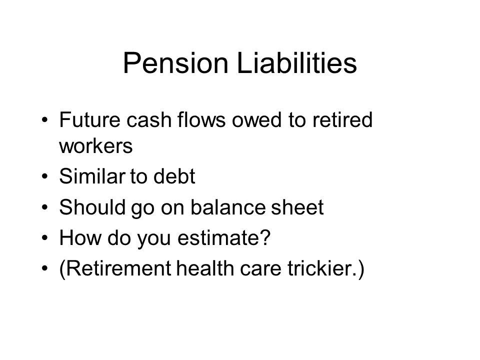 Pension Liabilities Future cash flows owed to retired workers Similar to debt Should go on balance sheet How do you estimate.