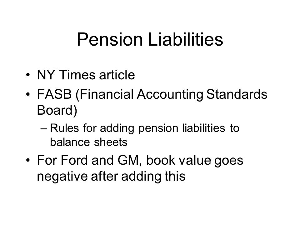 Pension Liabilities NY Times article FASB (Financial Accounting Standards Board) –Rules for adding pension liabilities to balance sheets For Ford and GM, book value goes negative after adding this