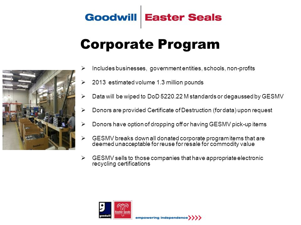 Corporate Program  Includes businesses, government entities, schools, non-profits  2013 estimated volume 1.3 million pounds  Data will be wiped to DoD 5220.22 M standards or degaussed by GESMV  Donors are provided Certificate of Destruction (for data) upon request  Donors have option of dropping off or having GESMV pick-up items  GESMV breaks down all donated corporate program items that are deemed unacceptable for reuse for resale for commodity value  GESMV sells to those companies that have appropriate electronic recycling certifications