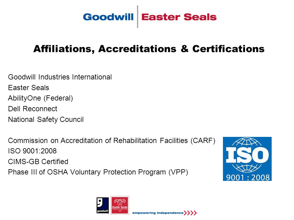 Affiliations, Accreditations & Certifications Goodwill Industries International Easter Seals AbilityOne (Federal) Dell Reconnect National Safety Council Commission on Accreditation of Rehabilitation Facilities (CARF) ISO 9001:2008 CIMS-GB Certified Phase III of OSHA Voluntary Protection Program (VPP)