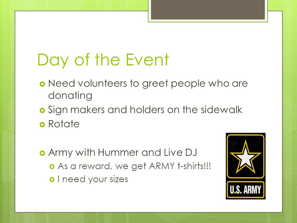 Day of the Event  Need volunteers to greet people who are donating  Sign makers and holders on the sidewalk  Rotate  Army with Hummer and Live DJ  As a reward, we get ARMY t-shirts!!.