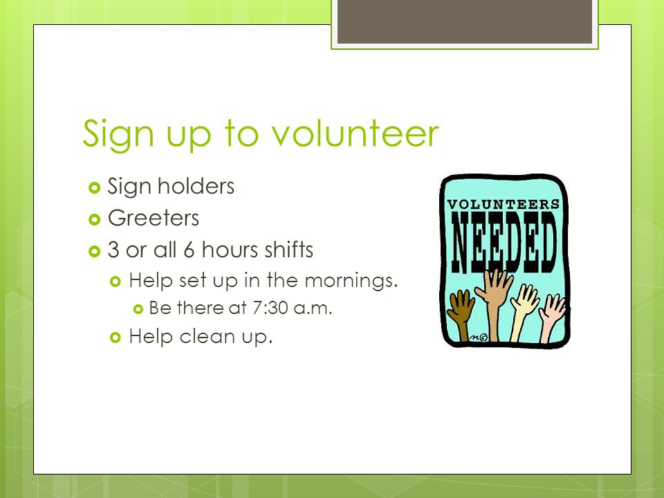 Sign up to volunteer  Sign holders  Greeters  3 or all 6 hours shifts  Help set up in the mornings.