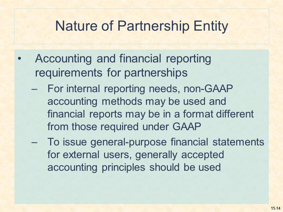 15-14 Nature of Partnership Entity Accounting and financial reporting requirements for partnerships –For internal reporting needs, non-GAAP accounting methods may be used and financial reports may be in a format different from those required under GAAP –To issue general-purpose financial statements for external users, generally accepted accounting principles should be used